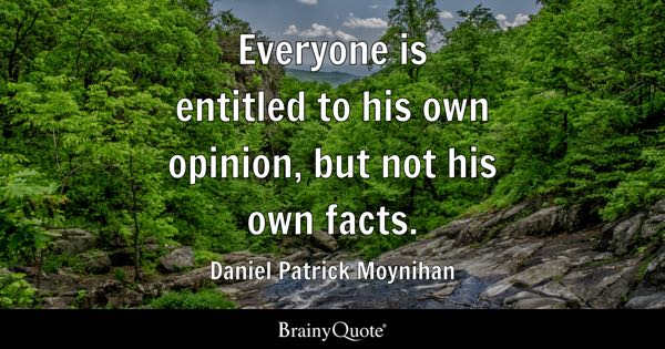 Everyone is entitled to his own opinion, but not his own facts. - Daniel Patrick Moynihan