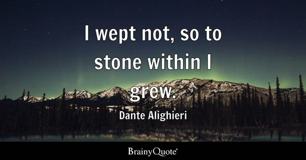 I wept not, so to stone within I grew. - Dante Alighieri