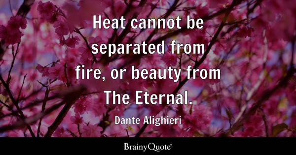Heat cannot be separated from fire, or beauty from The Eternal. - Dante Alighieri