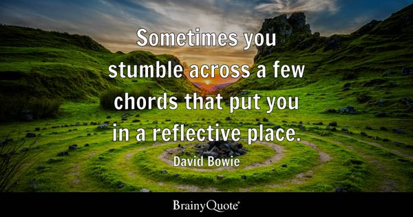 Sometimes you stumble across a few chords that put you in a reflective place. - David Bowie