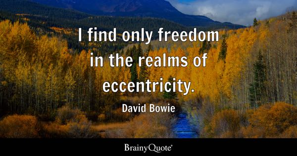 I find only freedom in the realms of eccentricity. - David Bowie
