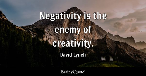 Negativity is the enemy of creativity. - David Lynch