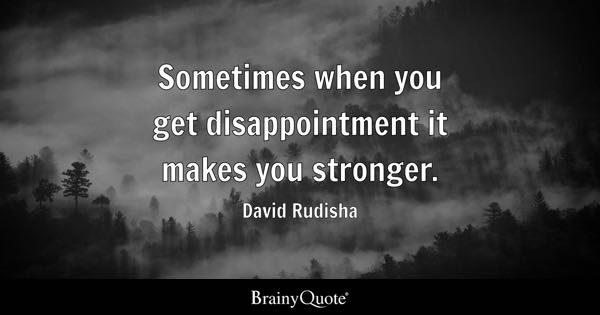 Sometimes when you get disappointment it makes you stronger. - David Rudisha