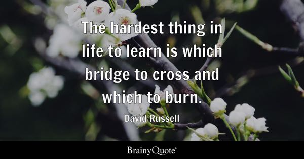 The hardest thing in life to learn is which bridge to cross and which to burn. - David Russell
