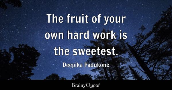 The fruit of your own hard work is the sweetest. - Deepika Padukone