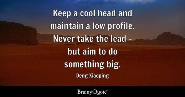 Keep a cool head and maintain a low profile. Never take the lead - but aim to do something big. - Deng Xiaoping