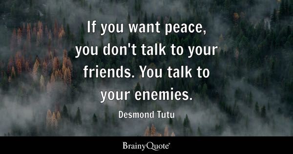 If you want peace, you don't talk to your friends. You talk to your enemies. - Desmond Tutu