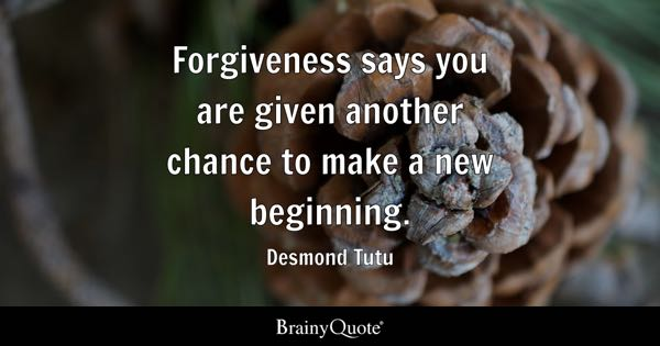 Forgiveness says you are given another chance to make a new beginning. - Desmond Tutu