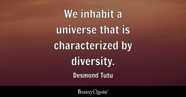 We inhabit a universe that is characterized by diversity. - Desmond Tutu