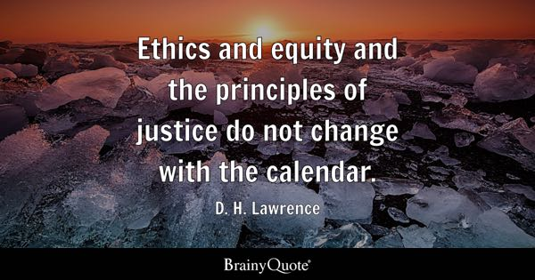 Ethics and equity and the principles of justice do not change with the calendar. - D. H. Lawrence