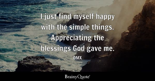 I just find myself happy with the simple things. Appreciating the blessings God gave me. - DMX