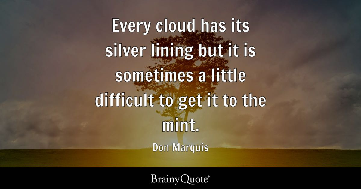 Don Marquis - Every cloud has its silver lining but it is...