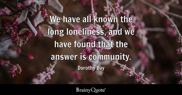 We have all known the long loneliness, and we have found that the answer is community. - Dorothy Day