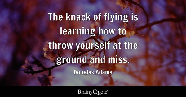The knack of flying is learning how to throw yourself at the ground and miss. - Douglas Adams