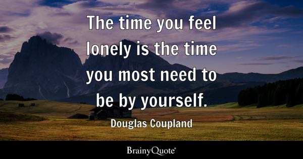 The time you feel lonely is the time you most need to be by yourself. - Douglas Coupland