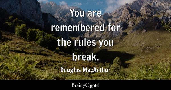 You are remembered for the rules you break. - Douglas MacArthur
