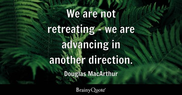 We are not retreating - we are advancing in another direction. - Douglas MacArthur