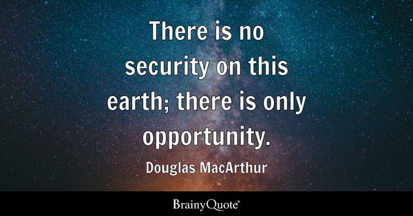 There is no security on this earth; there is only opportunity. - Douglas MacArthur