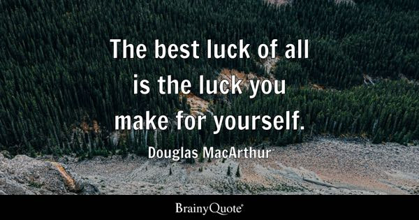 The best luck of all is the luck you make for yourself. - Douglas MacArthur