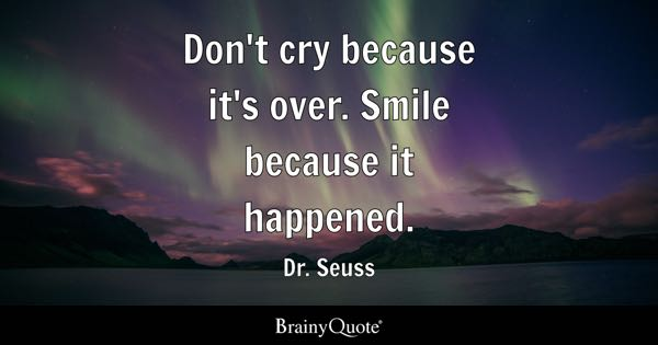 Don't cry because it's over. Smile because it happened. - Dr. Seuss