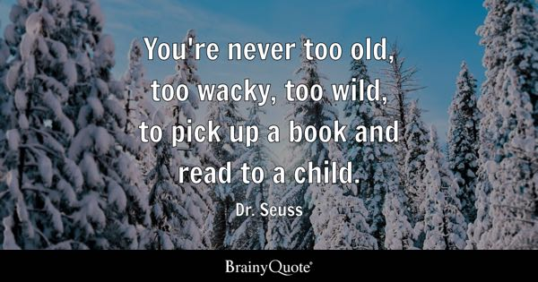 You're never too old, too wacky, too wild, to pick up a book and read to a child. - Dr. Seuss