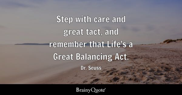 Step with care and great tact, and remember that Life's a Great Balancing Act. - Dr. Seuss
