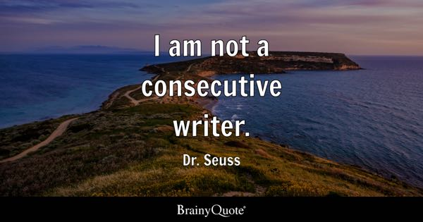 I am not a consecutive writer. - Dr. Seuss