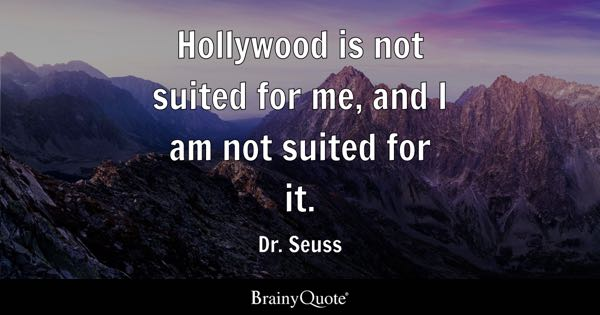 Hollywood is not suited for me, and I am not suited for it. - Dr. Seuss