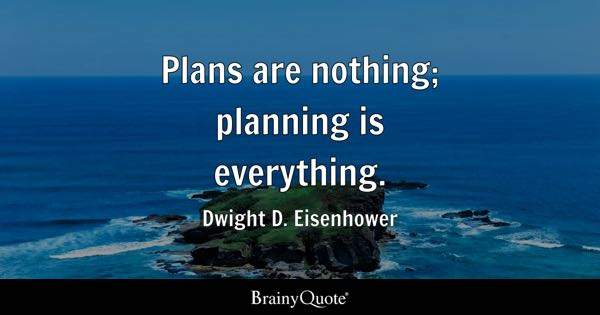 Plans are nothing; planning is everything. - Dwight D. Eisenhower