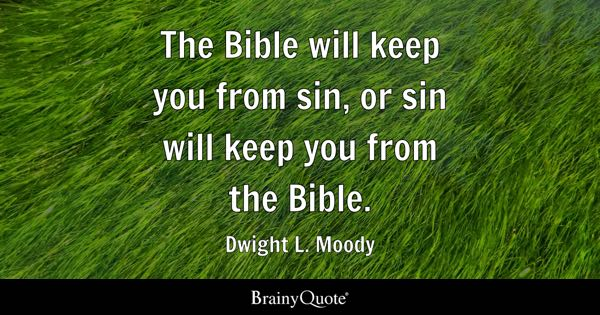 The Bible will keep you from sin, or sin will keep you from the Bible. - Dwight L. Moody