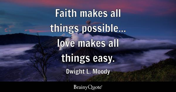 Faith makes all things possible... love makes all things easy. - Dwight L. Moody