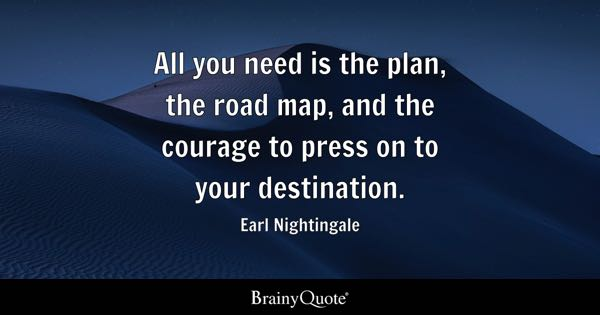 All you need is the plan, the road map, and the courage to press on to your destination. - Earl Nightingale