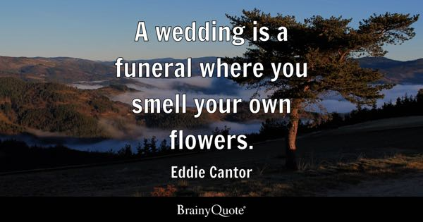 A wedding is a funeral where you smell your own flowers. - Eddie Cantor