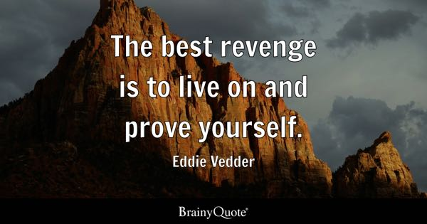 The best revenge is to live on and prove yourself. - Eddie Vedder