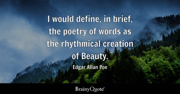 I would define, in brief, the poetry of words as the rhythmical creation of Beauty. - Edgar Allan Poe