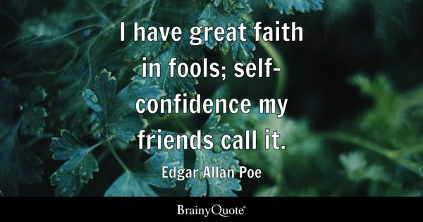 I have great faith in fools; self-confidence my friends call it. - Edgar Allan Poe
