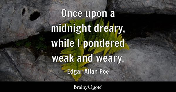 Once upon a midnight dreary, while I pondered weak and weary. - Edgar Allan Poe