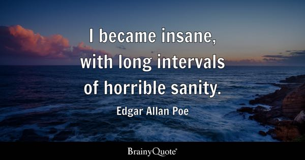 I became insane, with long intervals of horrible sanity. - Edgar Allan Poe
