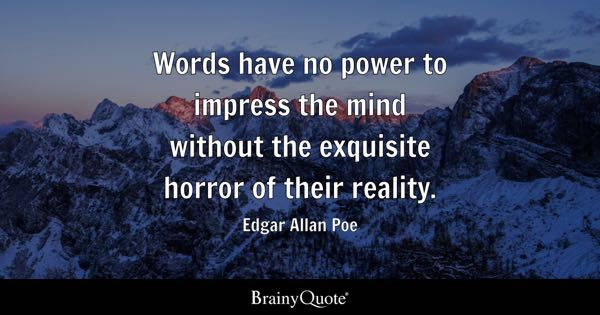 Words have no power to impress the mind without the exquisite horror of their reality. - Edgar Allan Poe