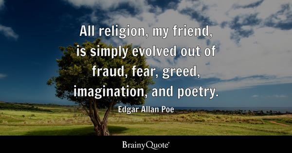 All religion, my friend, is simply evolved out of fraud, fear, greed, imagination, and poetry. - Edgar Allan Poe