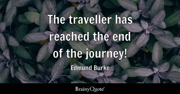 The traveller has reached the end of the journey! - Edmund Burke