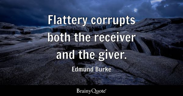 Flattery corrupts both the receiver and the giver. - Edmund Burke