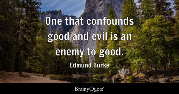 One that confounds good and evil is an enemy to good. - Edmund Burke