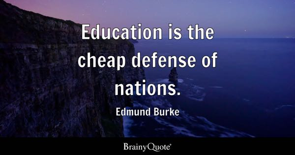 Education is the cheap defense of nations. - Edmund Burke