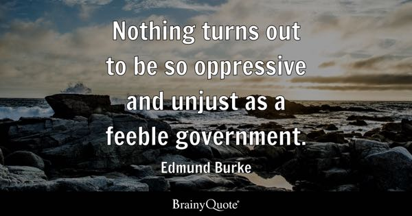 Nothing turns out to be so oppressive and unjust as a feeble government. - Edmund Burke