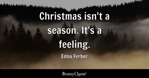 Christmas isn't a season. It's a feeling. - Edna Ferber
