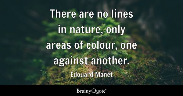 There are no lines in nature, only areas of colour, one against another. - Edouard Manet
