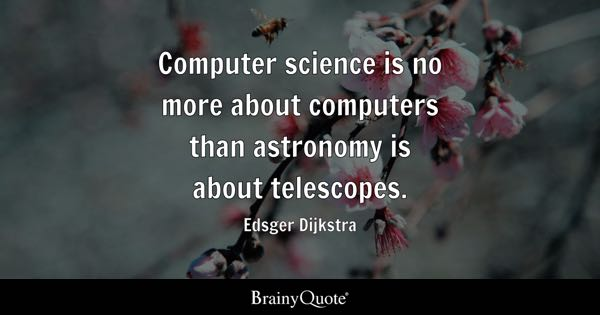 Computer science is no more about computers than astronomy is about telescopes. - Edsger Dijkstra