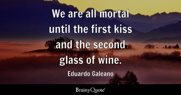 We are all mortal until the first kiss and the second glass of wine. - Eduardo Galeano