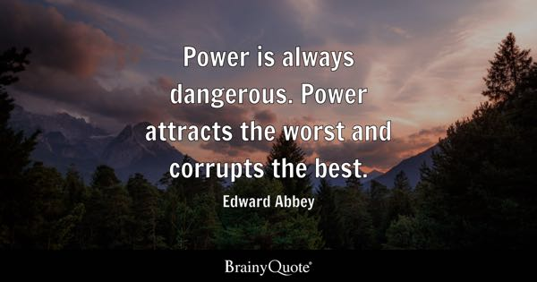 Power is always dangerous. Power attracts the worst and corrupts the best. - Edward Abbey